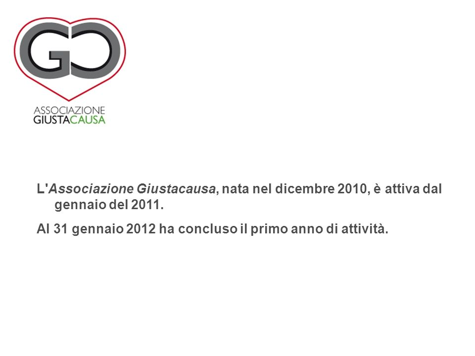 L'Associazione Giustacausa, nata nel dicembre 2010, è attiva dal gennaio del 2011. Al 31 gennaio 2012 ha concluso il primo anno di attività.