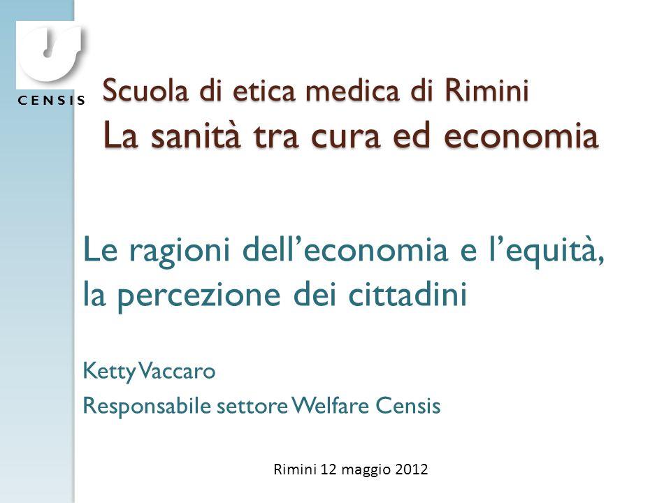 C E N S I S Scuola di etica medica di Rimini La sanità tra cura ed economia Le ragioni delleconomia e lequità, la percezione dei cittadini Ketty Vacca