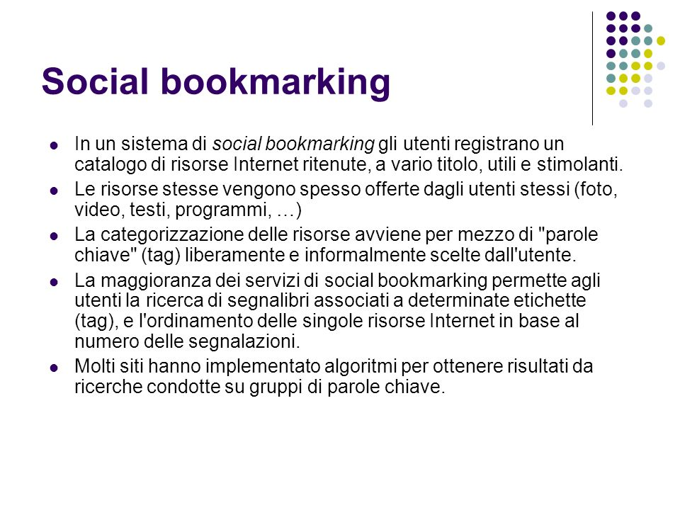 Social bookmarking In un sistema di social bookmarking gli utenti registrano un catalogo di risorse Internet ritenute, a vario titolo, utili e stimolanti.