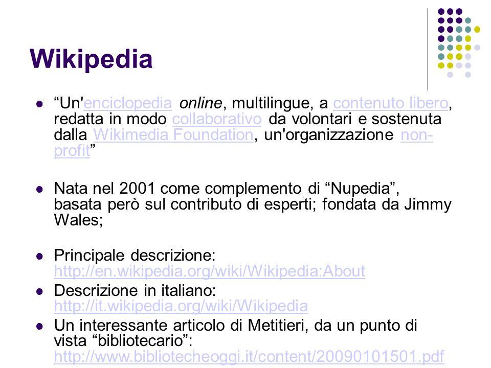 Wikipedia Un enciclopedia online, multilingue, a contenuto libero, redatta in modo collaborativo da volontari e sostenuta dalla Wikimedia Foundation, un organizzazione non- profitenciclopediacontenuto liberocollaborativoWikimedia Foundationnon- profit Nata nel 2001 come complemento di Nupedia, basata però sul contributo di esperti; fondata da Jimmy Wales; Principale descrizione: http://en.wikipedia.org/wiki/Wikipedia:About http://en.wikipedia.org/wiki/Wikipedia:About Descrizione in italiano: http://it.wikipedia.org/wiki/Wikipedia http://it.wikipedia.org/wiki/Wikipedia Un interessante articolo di Metitieri, da un punto di vista bibliotecario: http://www.bibliotecheoggi.it/content/20090101501.pdf http://www.bibliotecheoggi.it/content/20090101501.pdf