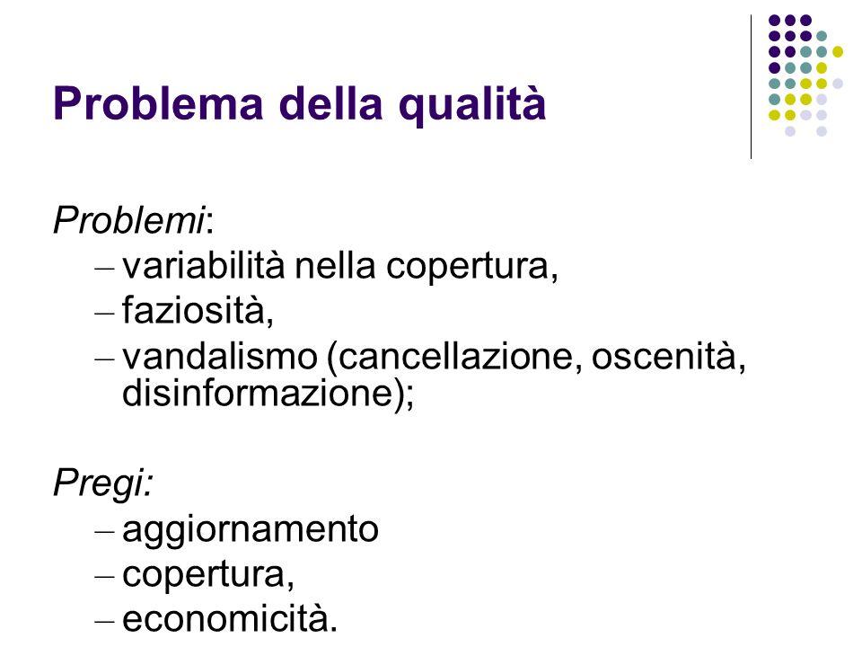 Problema della qualità Problemi: – variabilità nella copertura, – faziosità, – vandalismo (cancellazione, oscenità, disinformazione); Pregi: – aggiornamento – copertura, – economicità.