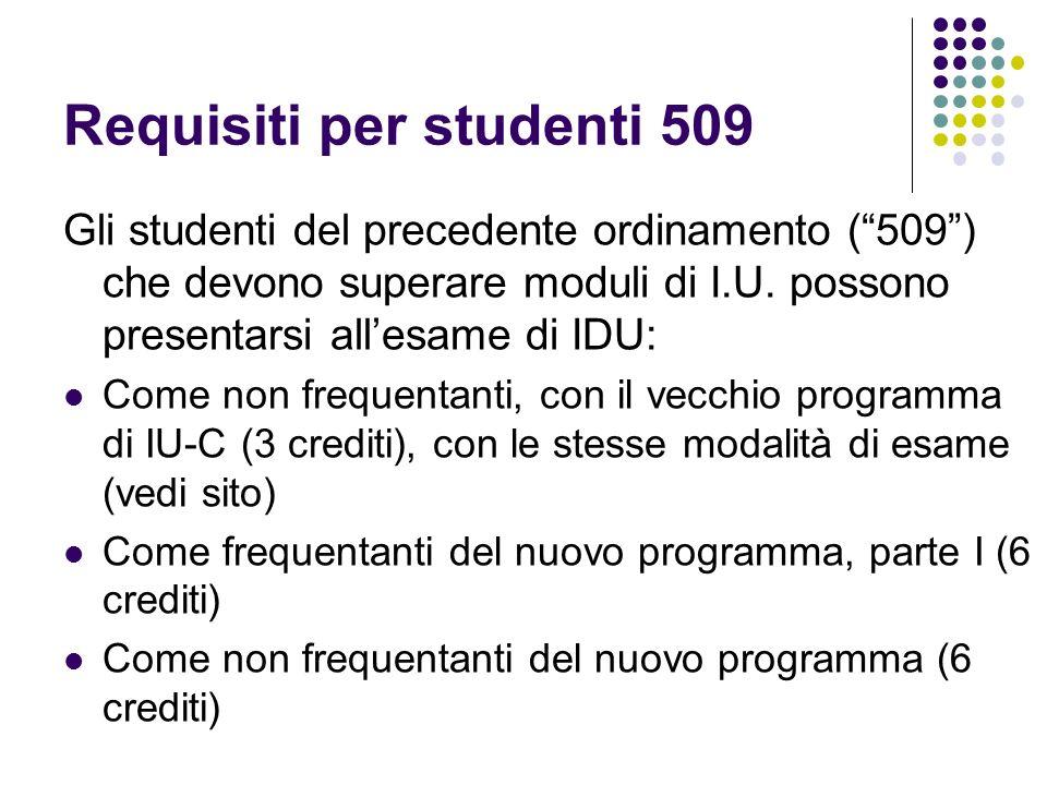 Requisiti per studenti 509 Gli studenti del precedente ordinamento (509) che devono superare moduli di I.U. possono presentarsi allesame di IDU: Come