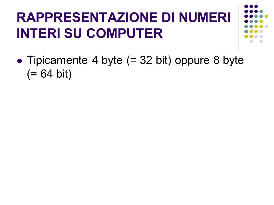 RAPPRESENTAZIONE DI NUMERI INTERI SU COMPUTER Tipicamente 4 byte (= 32 bit) oppure 8 byte (= 64 bit)