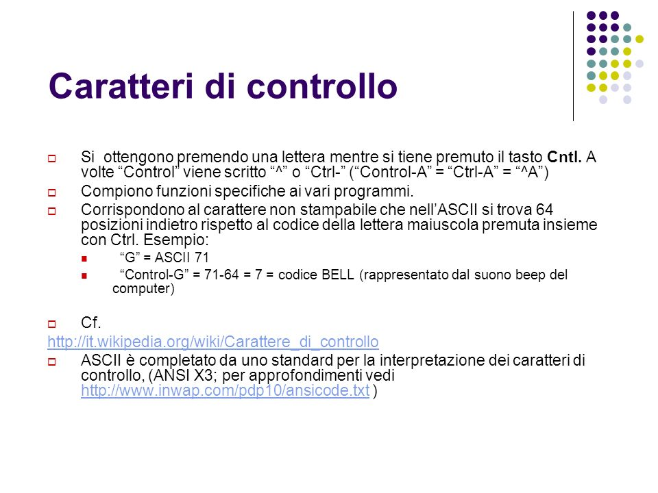 Caratteri di controllo Si ottengono premendo una lettera mentre si tiene premuto il tasto Cntl. A volte Control viene scritto ^ o Ctrl- (Control-A = C