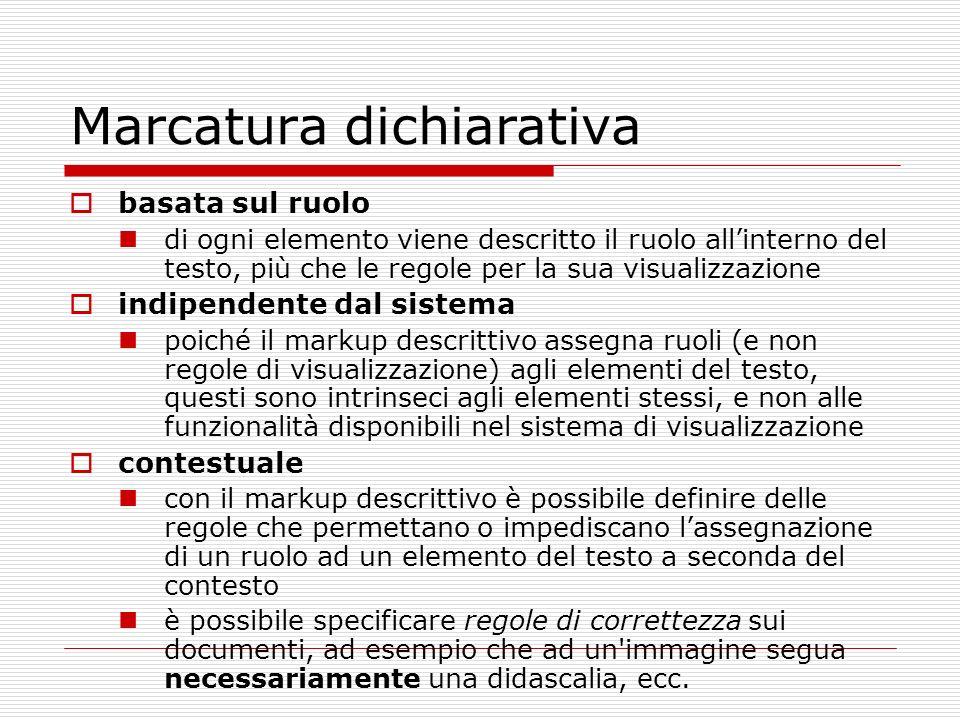 Marcatura dichiarativa basata sul ruolo di ogni elemento viene descritto il ruolo allinterno del testo, più che le regole per la sua visualizzazione i