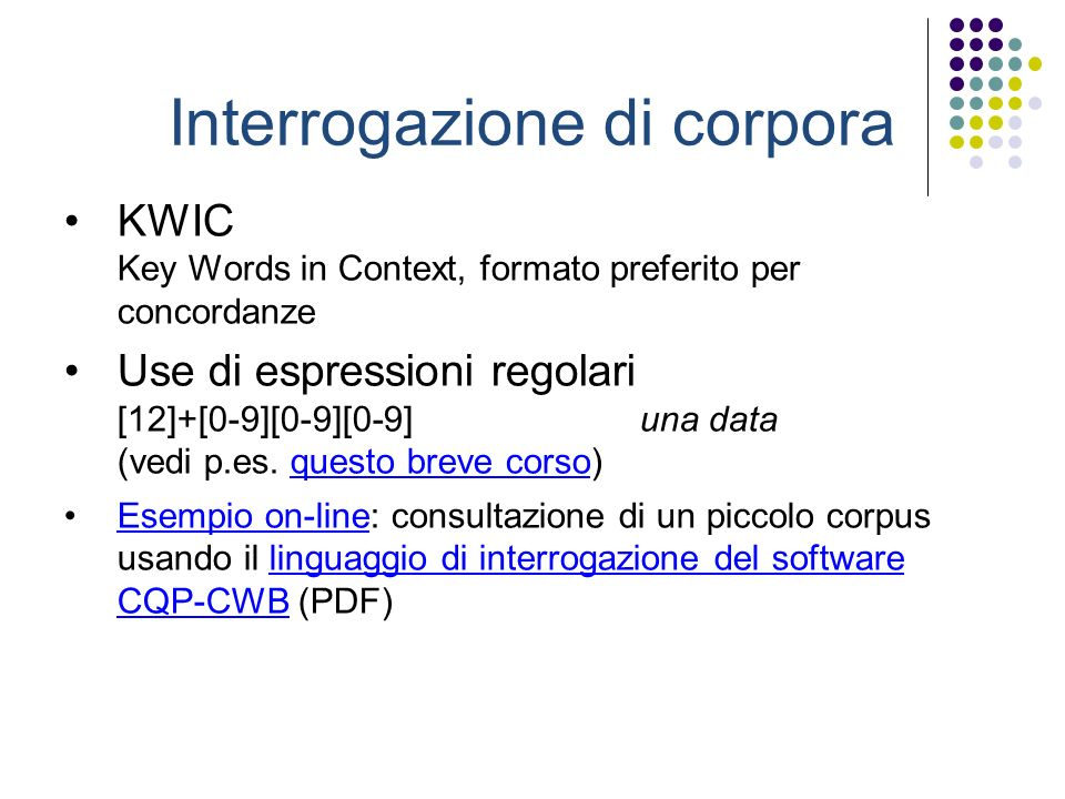 Interrogazione di corpora KWIC Key Words in Context, formato preferito per concordanze Use di espressioni regolari [12]+[0-9][0-9][0-9] una data (vedi p.es.