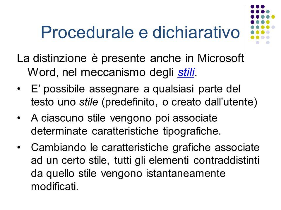 Procedurale e dichiarativo La distinzione è presente anche in Microsoft Word, nel meccanismo degli stili.stili E possibile assegnare a qualsiasi parte del testo uno stile (predefinito, o creato dallutente) A ciascuno stile vengono poi associate determinate caratteristiche tipografiche.