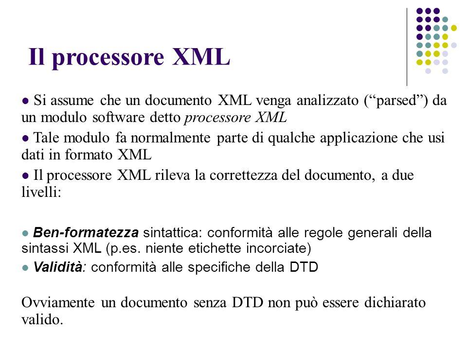 Il processore XML Si assume che un documento XML venga analizzato (parsed) da un modulo software detto processore XML Tale modulo fa normalmente parte di qualche applicazione che usi dati in formato XML Il processore XML rileva la correttezza del documento, a due livelli: Ben-formatezza sintattica: conformità alle regole generali della sintassi XML (p.es.