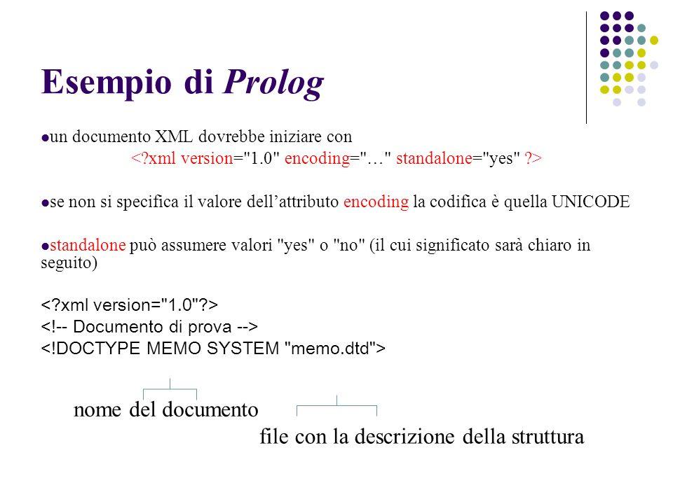 Esempio di Prolog un documento XML dovrebbe iniziare con se non si specifica il valore dellattributo encoding la codifica è quella UNICODE standalone può assumere valori yes o no (il cui significato sarà chiaro in seguito) nome del documento file con la descrizione della struttura