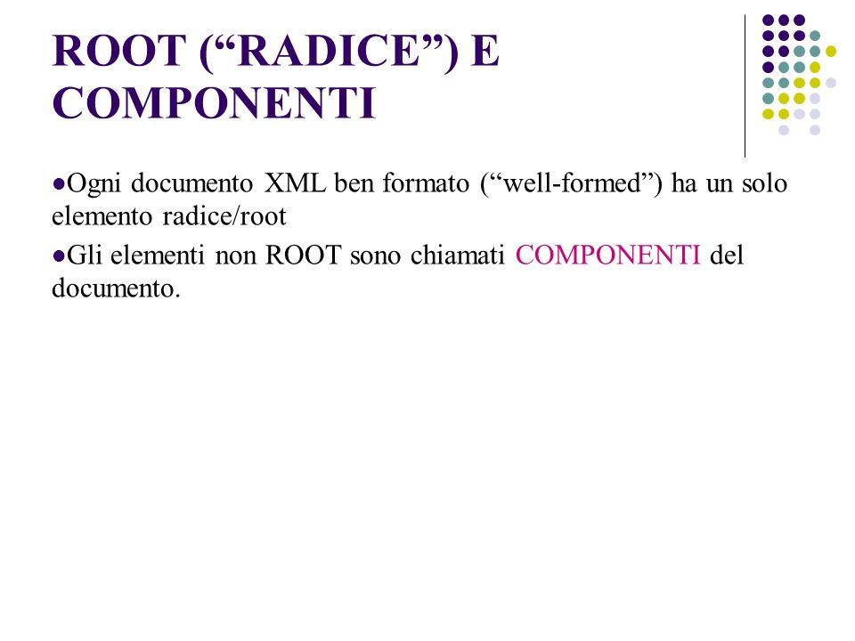 ROOT (RADICE) E COMPONENTI Ogni documento XML ben formato (well-formed) ha un solo elemento radice/root Gli elementi non ROOT sono chiamati COMPONENTI del documento.
