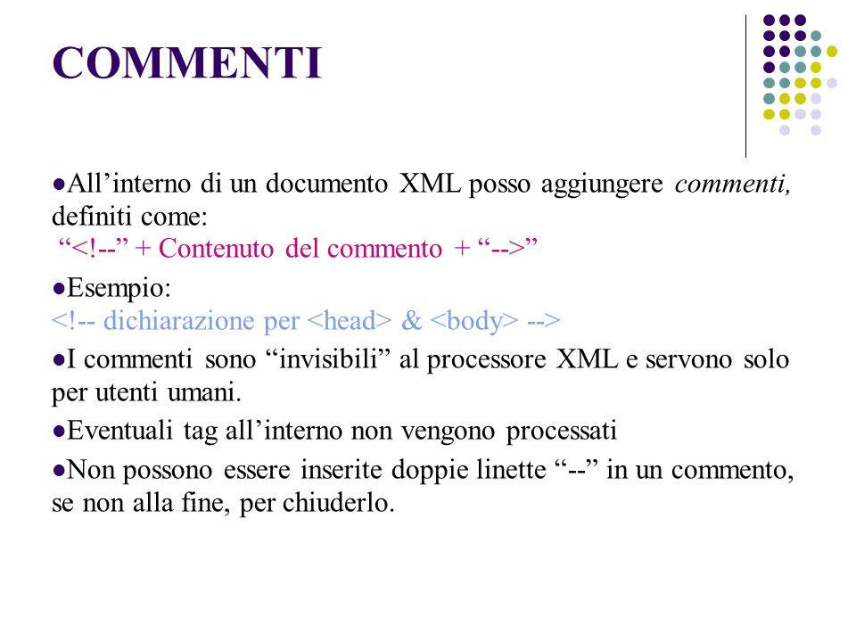 COMMENTI Allinterno di un documento XML posso aggiungere commenti, definiti come: Esempio: & --> I commenti sono invisibili al processore XML e servono solo per utenti umani.