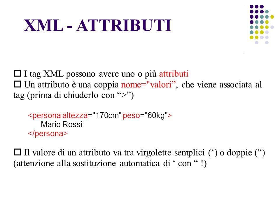 I tag XML possono avere uno o più attributi Un attributo è una coppia nome= valori, che viene associata al tag (prima di chiuderlo con >) Mario Rossi Il valore di un attributo va tra virgolette semplici () o doppie () (attenzione alla sostituzione automatica di con !) XML - ATTRIBUTI