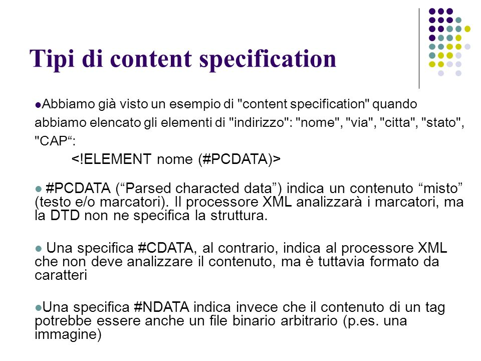 Tipi di content specification Abbiamo già visto un esempio di content specification quando abbiamo elencato gli elementi di indirizzo : nome , via , citta , stato , CAP: #PCDATA (Parsed characted data) indica un contenuto misto (testo e/o marcatori).