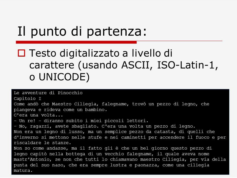 Il punto di partenza: Testo digitalizzato a livello di carattere (usando ASCII, ISO-Latin-1, o UNICODE) Le avventure di Pinocchio Capitolo I Come andò