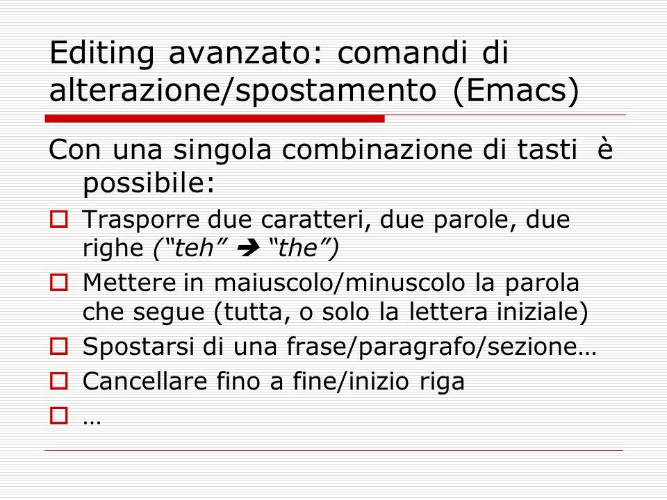 Editing avanzato: comandi di alterazione/spostamento (Emacs) Con una singola combinazione di tasti è possibile: Trasporre due caratteri, due parole, d