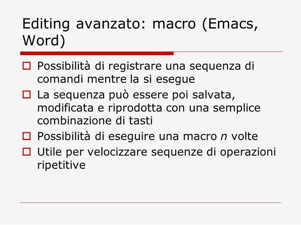 Editing avanzato: macro (Emacs, Word) Possibilità di registrare una sequenza di comandi mentre la si esegue La sequenza può essere poi salvata, modifi
