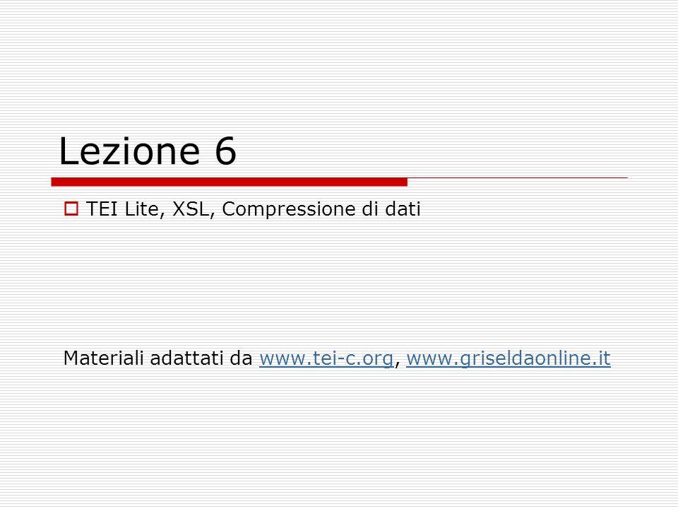 Lezione 6 TEI Lite, XSL, Compressione di dati Materiali adattati da www.tei-c.org, www.griseldaonline.itwww.tei-c.orgwww.griseldaonline.it