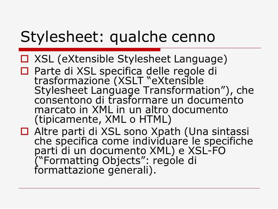 Stylesheet: qualche cenno XSL (eXtensible Stylesheet Language) Parte di XSL specifica delle regole di trasformazione (XSLT eXtensible Stylesheet Language Transformation), che consentono di trasformare un documento marcato in XML in un altro documento (tipicamente, XML o HTML) Altre parti di XSL sono Xpath (Una sintassi che specifica come individuare le specifiche parti di un documento XML) e XSL-FO (Formatting Objects: regole di formattazione generali).