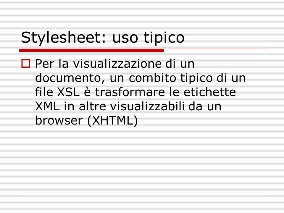 Stylesheet: uso tipico Per la visualizzazione di un documento, un combito tipico di un file XSL è trasformare le etichette XML in altre visualizzabili da un browser (XHTML)