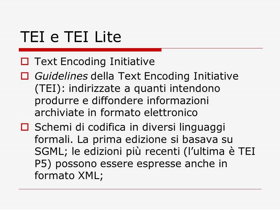 TEI e TEI Lite Text Encoding Initiative Guidelines della Text Encoding Initiative (TEI): indirizzate a quanti intendono produrre e diffondere informazioni archiviate in formato elettronico Schemi di codifica in diversi linguaggi formali.