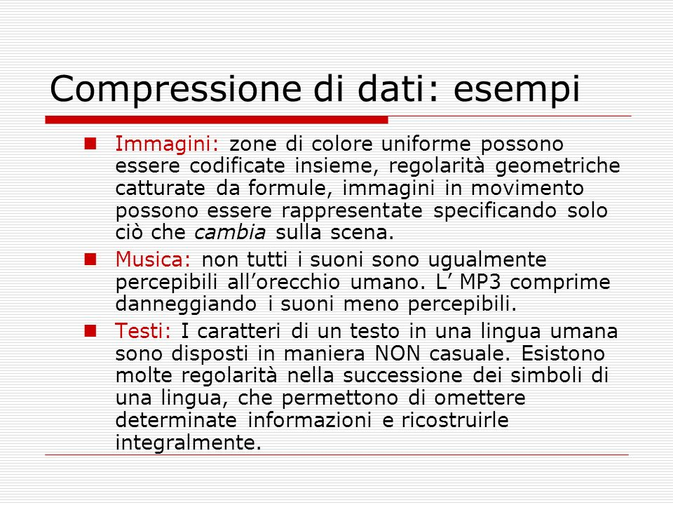 Compressione di dati: esempi Immagini: zone di colore uniforme possono essere codificate insieme, regolarità geometriche catturate da formule, immagini in movimento possono essere rappresentate specificando solo ciò che cambia sulla scena.