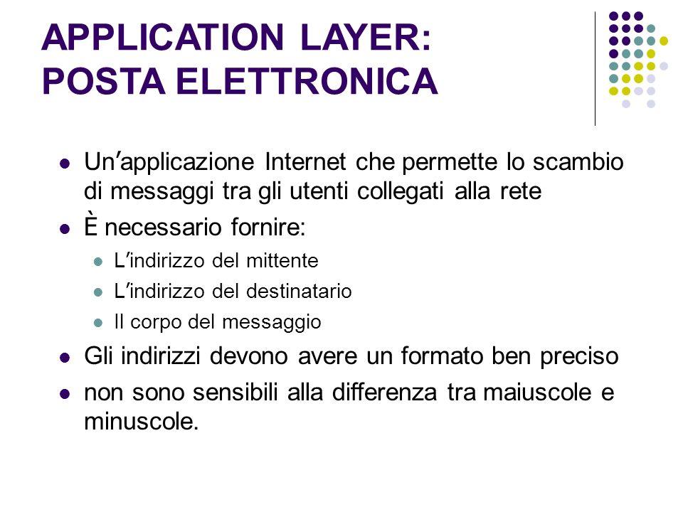 APPLICATION LAYER: POSTA ELETTRONICA Un applicazione Internet che permette lo scambio di messaggi tra gli utenti collegati alla rete È necessario forn