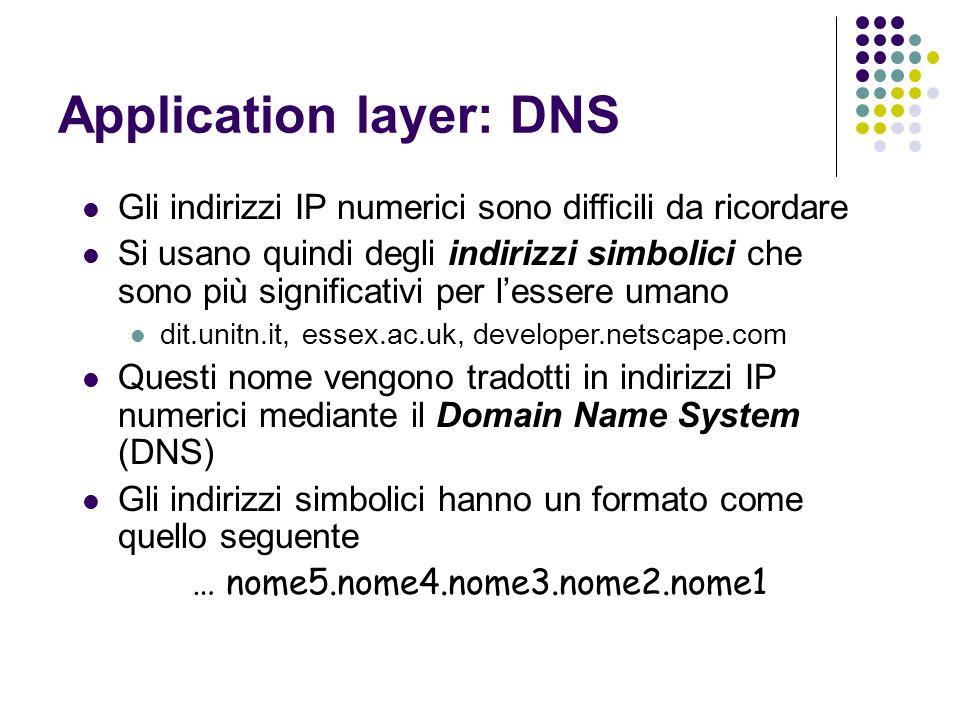 Application layer: DNS Gli indirizzi IP numerici sono difficili da ricordare Si usano quindi degli indirizzi simbolici che sono più significativi per lessere umano dit.unitn.it, essex.ac.uk, developer.netscape.com Questi nome vengono tradotti in indirizzi IP numerici mediante il Domain Name System (DNS) Gli indirizzi simbolici hanno un formato come quello seguente … nome5.nome4.nome3.nome2.nome1