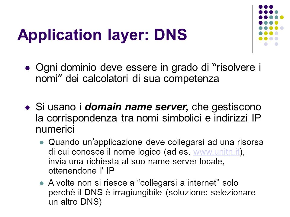 Application layer: DNS Ogni dominio deve essere in grado di risolvere i nomi dei calcolatori di sua competenza Si usano i domain name server, che gestiscono la corrispondenza tra nomi simbolici e indirizzi IP numerici Quando un applicazione deve collegarsi ad una risorsa di cui conosce il nome logico (ad es.