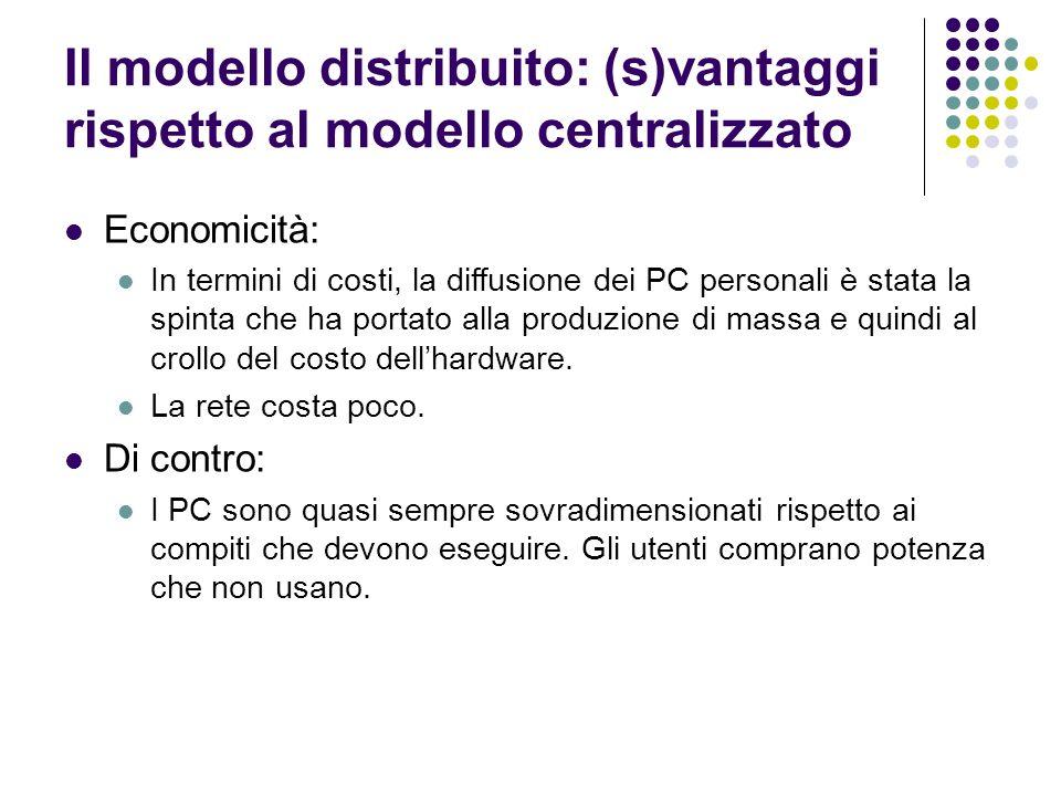 Il modello distribuito: (s)vantaggi rispetto al modello centralizzato Economicità: In termini di costi, la diffusione dei PC personali è stata la spin