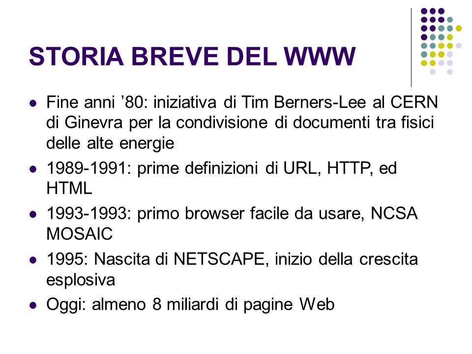 STORIA BREVE DEL WWW Fine anni 80: iniziativa di Tim Berners-Lee al CERN di Ginevra per la condivisione di documenti tra fisici delle alte energie 1989-1991: prime definizioni di URL, HTTP, ed HTML 1993-1993: primo browser facile da usare, NCSA MOSAIC 1995: Nascita di NETSCAPE, inizio della crescita esplosiva Oggi: almeno 8 miliardi di pagine Web