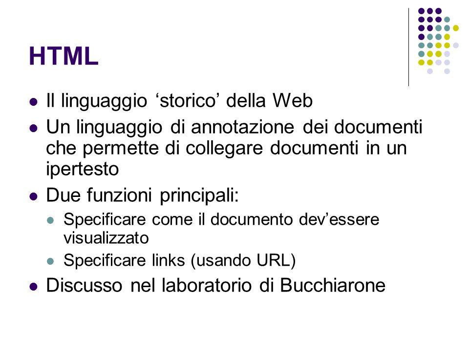 HTML Il linguaggio storico della Web Un linguaggio di annotazione dei documenti che permette di collegare documenti in un ipertesto Due funzioni principali: Specificare come il documento devessere visualizzato Specificare links (usando URL) Discusso nel laboratorio di Bucchiarone