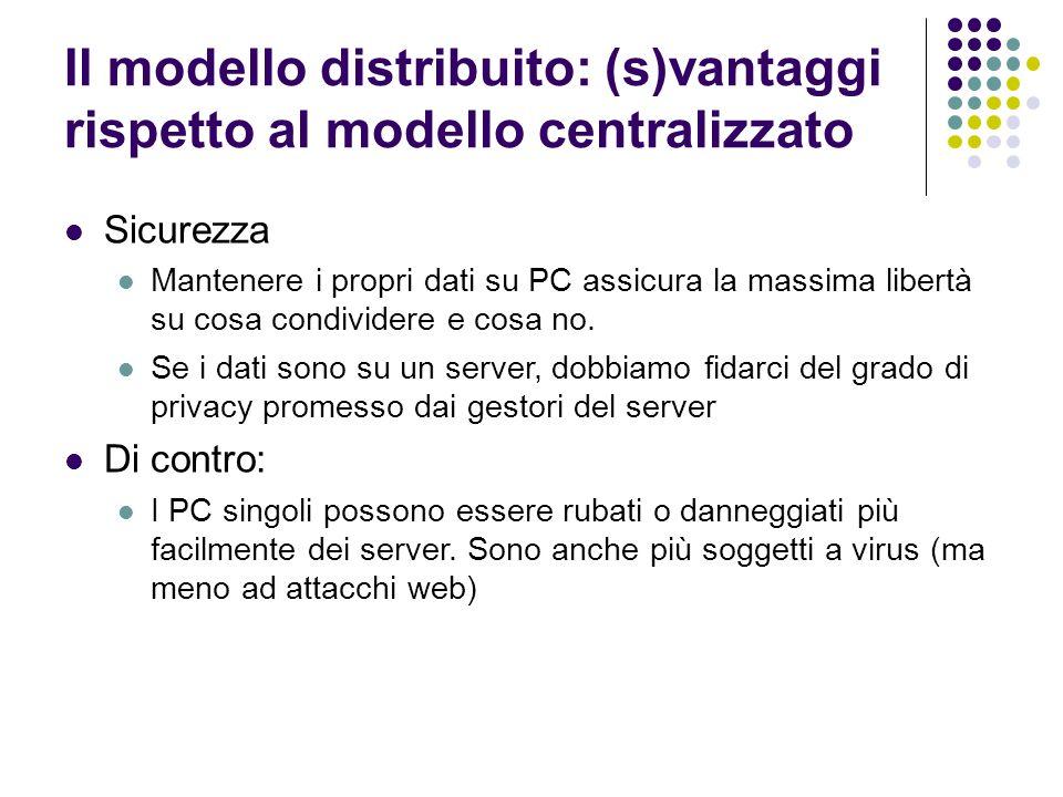 Il modello distribuito: (s)vantaggi rispetto al modello centralizzato Sicurezza Mantenere i propri dati su PC assicura la massima libertà su cosa cond