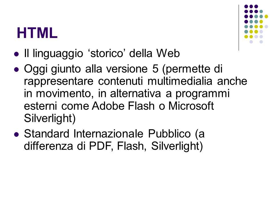 HTML Il linguaggio storico della Web Oggi giunto alla versione 5 (permette di rappresentare contenuti multimedialia anche in movimento, in alternativa