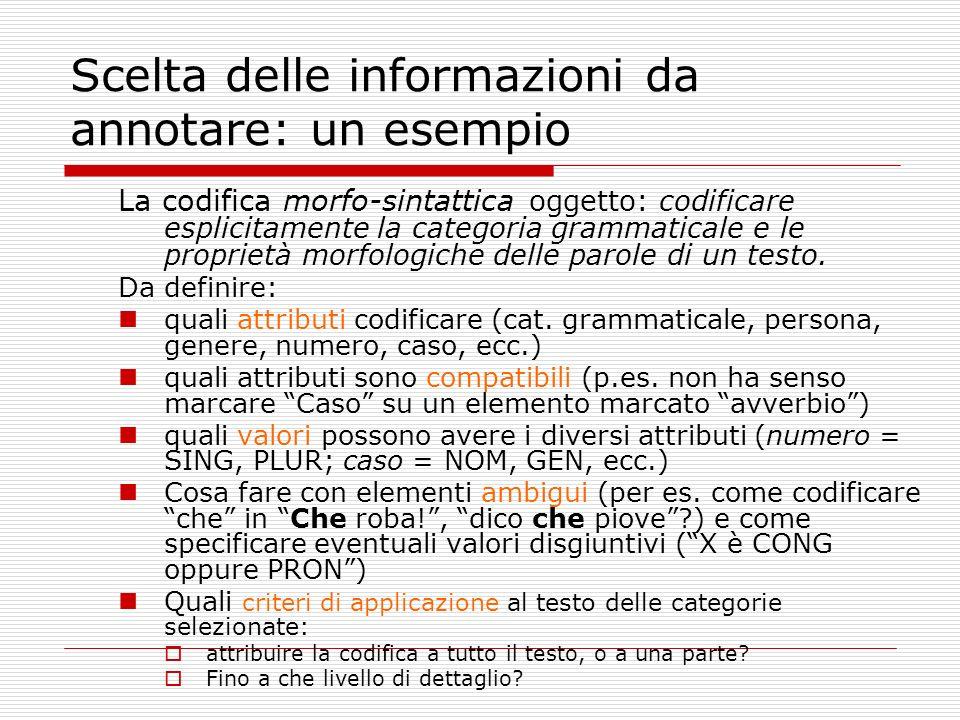 Scelta delle informazioni da annotare: un esempio La codifica morfo-sintattica oggetto: codificare esplicitamente la categoria grammaticale e le proprietà morfologiche delle parole di un testo.