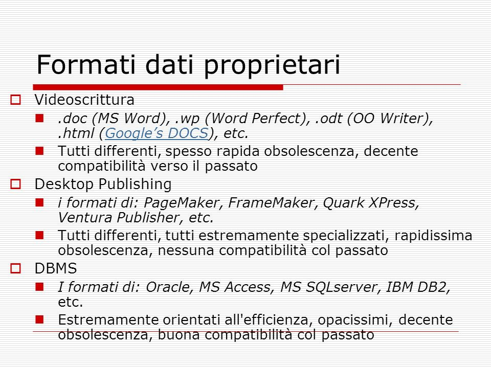Formati dati proprietari Videoscrittura.doc (MS Word),.wp (Word Perfect),.odt (OO Writer),.html (Googles DOCS), etc.Googles DOCS Tutti differenti, spesso rapida obsolescenza, decente compatibilità verso il passato Desktop Publishing i formati di: PageMaker, FrameMaker, Quark XPress, Ventura Publisher, etc.