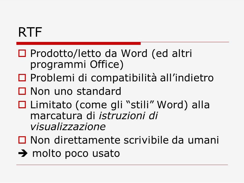 RTF Prodotto/letto da Word (ed altri programmi Office) Problemi di compatibilità allindietro Non uno standard Limitato (come gli stili Word) alla marcatura di istruzioni di visualizzazione Non direttamente scrivibile da umani molto poco usato