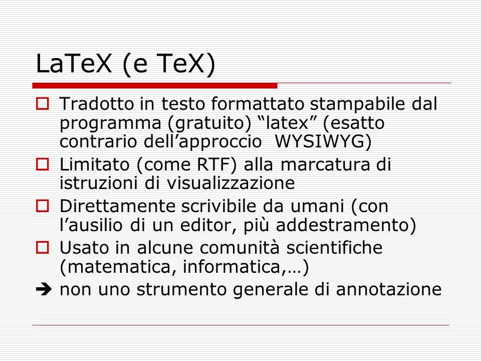 LaTeX (e TeX) Tradotto in testo formattato stampabile dal programma (gratuito) latex (esatto contrario dellapproccio WYSIWYG) Limitato (come RTF) alla marcatura di istruzioni di visualizzazione Direttamente scrivibile da umani (con lausilio di un editor, più addestramento) Usato in alcune comunità scientifiche (matematica, informatica,…) non uno strumento generale di annotazione