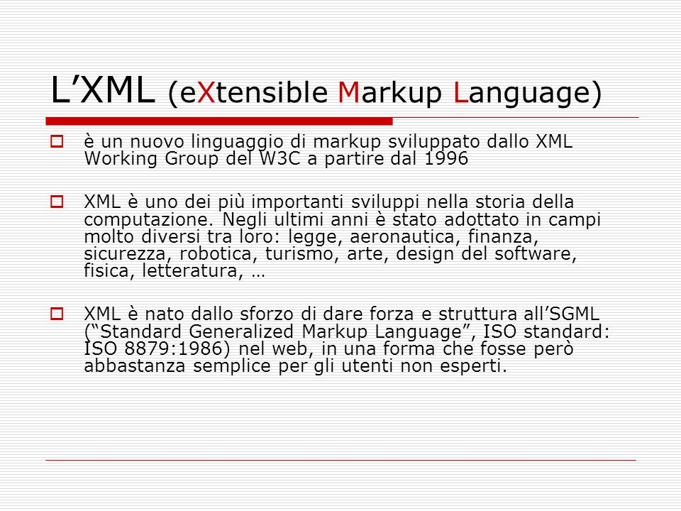 LXML (eXtensible Markup Language) è un nuovo linguaggio di markup sviluppato dallo XML Working Group del W3C a partire dal 1996 XML è uno dei più importanti sviluppi nella storia della computazione.