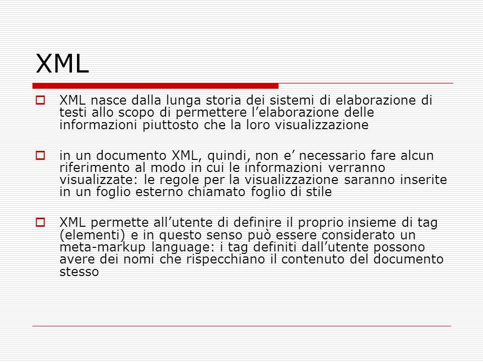 XML XML nasce dalla lunga storia dei sistemi di elaborazione di testi allo scopo di permettere lelaborazione delle informazioni piuttosto che la loro visualizzazione in un documento XML, quindi, non e necessario fare alcun riferimento al modo in cui le informazioni verranno visualizzate: le regole per la visualizzazione saranno inserite in un foglio esterno chiamato foglio di stile XML permette allutente di definire il proprio insieme di tag (elementi) e in questo senso può essere considerato un meta-markup language: i tag definiti dallutente possono avere dei nomi che rispecchiano il contenuto del documento stesso