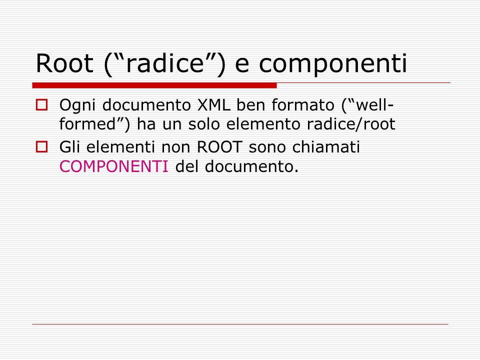 Root (radice) e componenti Ogni documento XML ben formato (well- formed) ha un solo elemento radice/root Gli elementi non ROOT sono chiamati COMPONENT