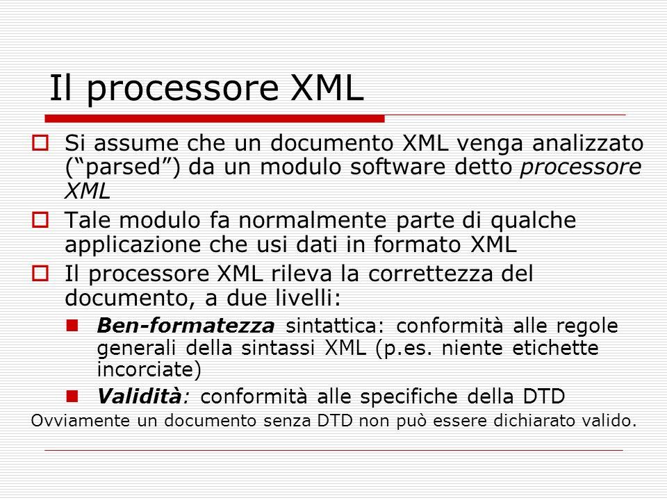 Il processore XML Si assume che un documento XML venga analizzato (parsed) da un modulo software detto processore XML Tale modulo fa normalmente parte