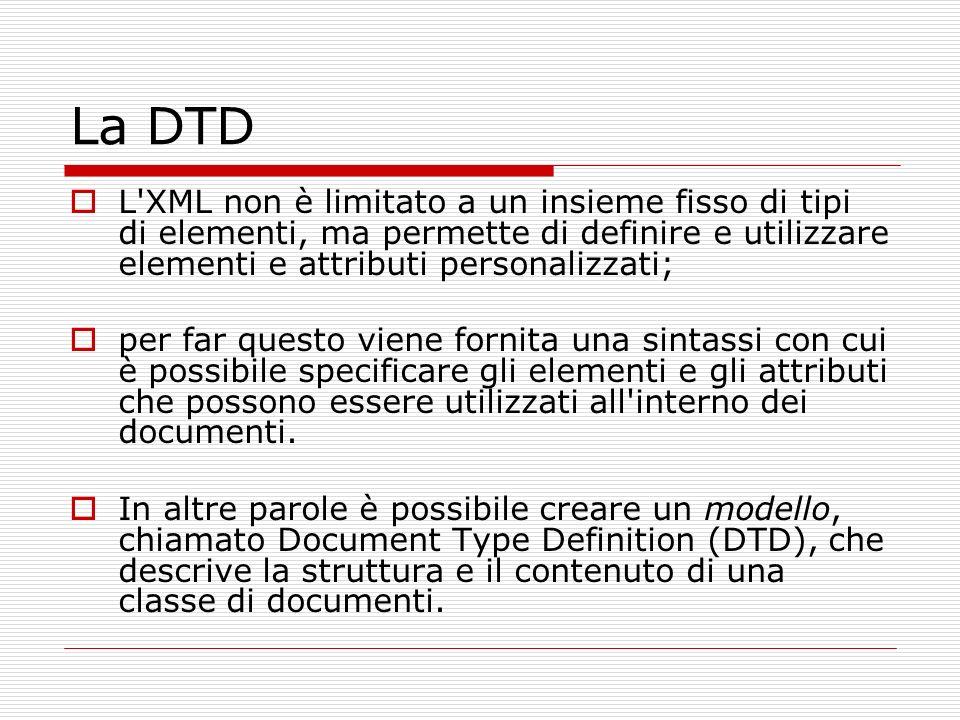 La DTD L'XML non è limitato a un insieme fisso di tipi di elementi, ma permette di definire e utilizzare elementi e attributi personalizzati; per far