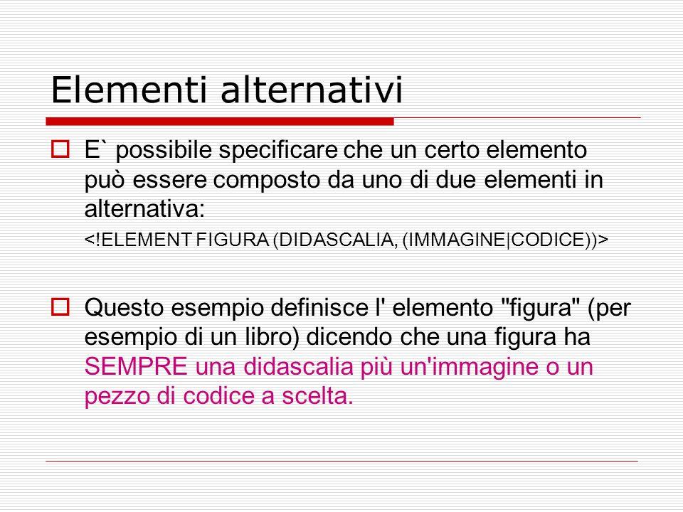 Elementi alternativi E` possibile specificare che un certo elemento può essere composto da uno di due elementi in alternativa: Questo esempio definisc