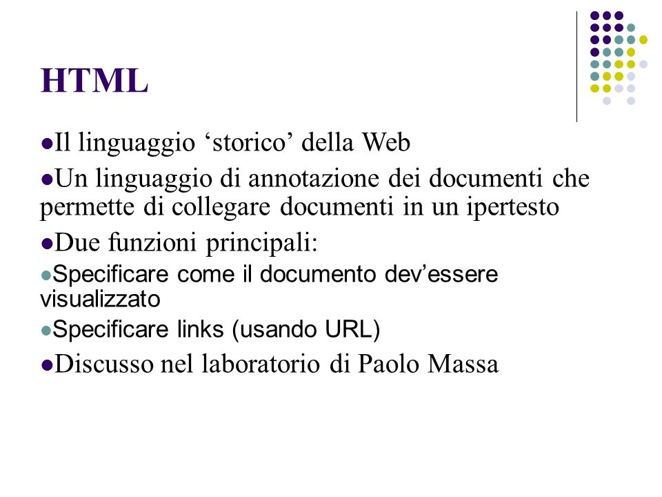 HTML Il linguaggio storico della Web Un linguaggio di annotazione dei documenti che permette di collegare documenti in un ipertesto Due funzioni principali: Specificare come il documento devessere visualizzato Specificare links (usando URL) Discusso nel laboratorio di Paolo Massa