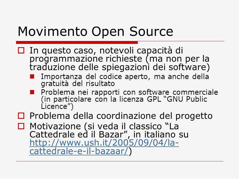 Movimento Open Source In questo caso, notevoli capacità di programmazione richieste (ma non per la traduzione delle spiegazioni dei software) Importanza del codice aperto, ma anche della gratuità del risultato Problema nei rapporti con software commerciale (in particolare con la licenza GPL GNU Public Licence) Problema della coordinazione del progetto Motivazione (si veda il classico La Cattedrale ed il Bazar, in italiano su http://www.ush.it/2005/09/04/la- cattedrale-e-il-bazaar/) http://www.ush.it/2005/09/04/la- cattedrale-e-il-bazaar/