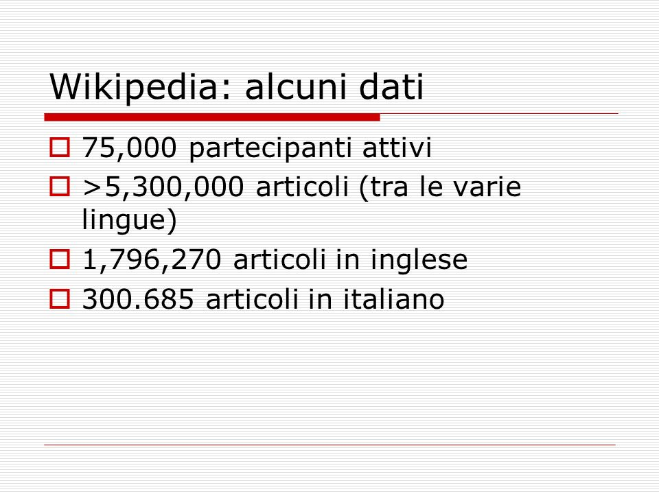 Wikipedia: alcuni dati 75,000 partecipanti attivi >5,300,000 articoli (tra le varie lingue) 1,796,270 articoli in inglese 300.685 articoli in italiano