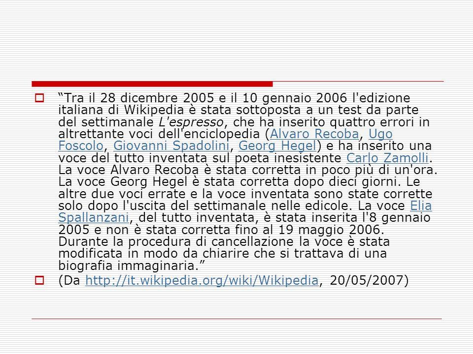 Tra il 28 dicembre 2005 e il 10 gennaio 2006 l edizione italiana di Wikipedia è stata sottoposta a un test da parte del settimanale L espresso, che ha inserito quattro errori in altrettante voci dell enciclopedia (Alvaro Recoba, Ugo Foscolo, Giovanni Spadolini, Georg Hegel) e ha inserito una voce del tutto inventata sul poeta inesistente Carlo Zamolli.