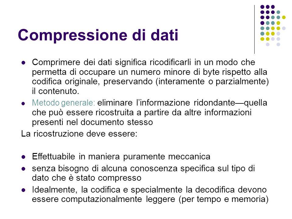 Compressione di dati Comprimere dei dati significa ricodificarli in un modo che permetta di occupare un numero minore di byte rispetto alla codifica originale, preservando (interamente o parzialmente) il contenuto.