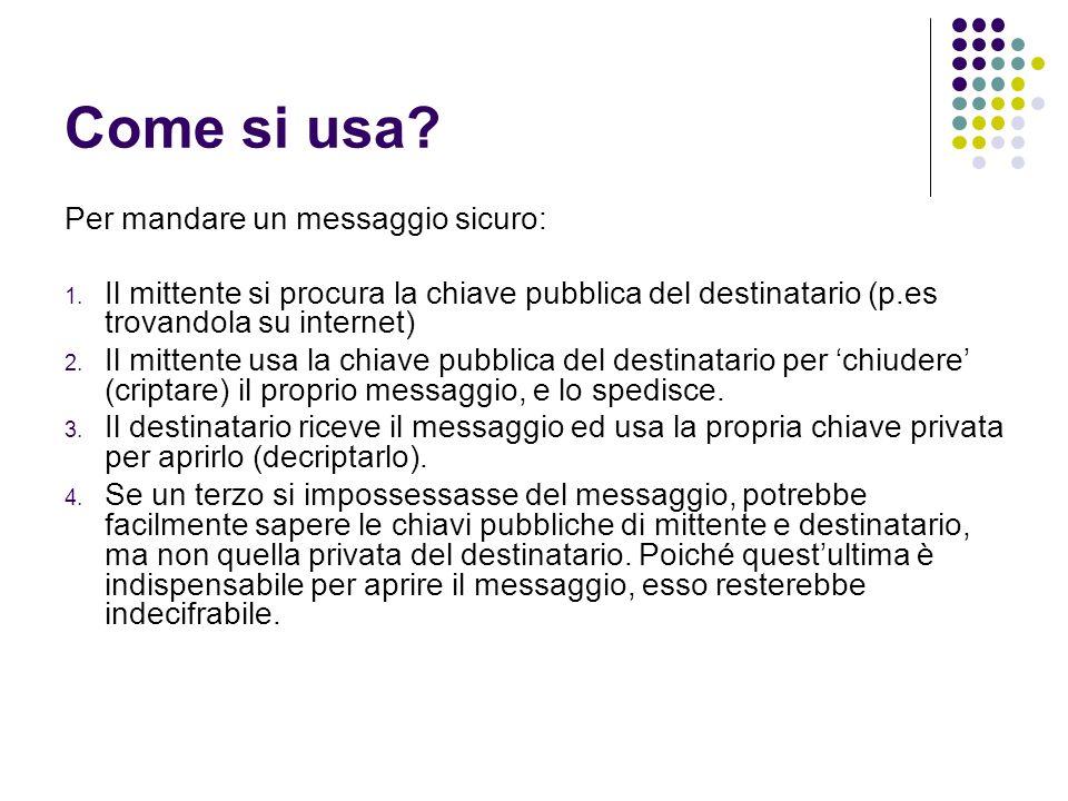 Come si usa? Per mandare un messaggio sicuro: 1. Il mittente si procura la chiave pubblica del destinatario (p.es trovandola su internet) 2. Il mitten
