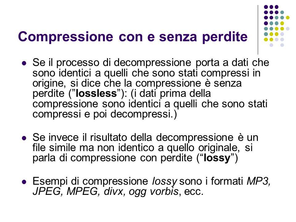 Compressione con e senza perdite Se il processo di decompressione porta a dati che sono identici a quelli che sono stati compressi in origine, si dice che la compressione è senza perdite (lossless): (i dati prima della compressione sono identici a quelli che sono stati compressi e poi decompressi.) Se invece il risultato della decompressione è un file simile ma non identico a quello originale, si parla di compressione con perdite (lossy) Esempi di compressione lossy sono i formati MP3, JPEG, MPEG, divx, ogg vorbis, ecc.